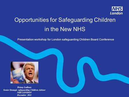 Opportunities for Safeguarding Children in the New NHS Presentation workshop for London safeguarding Children Board Conference Briony Ladbury Senior Strategic.