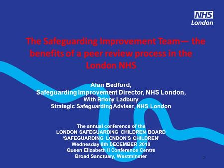 1 The Safeguarding Improvement Team the benefits of a peer review process in the London NHS Alan Bedford, Safeguarding Improvement Director, NHS London,