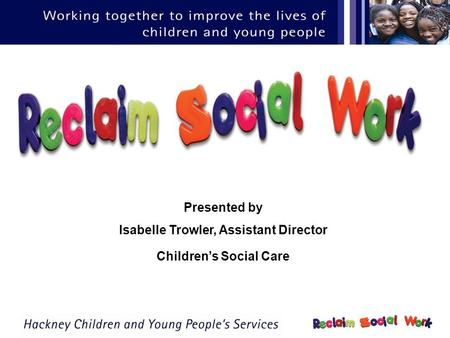 Presented by Isabelle Trowler, Assistant Director Childrens Social Care.