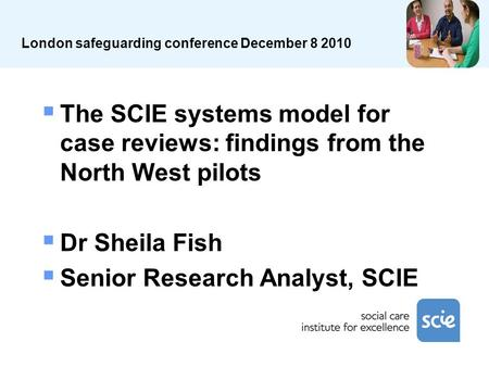 London safeguarding conference December 8 2010 The SCIE systems model for case reviews: findings from the North West pilots Dr Sheila Fish Senior Research.