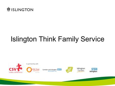 Islington Think Family Service. Islington Think Family What is Think Family? Partners What weve done so far Challenges and benefits What next?