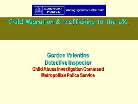 Gordon Valentine Detective Inspector Child Abuse Investigation Command Metropolitan Police Service Child Migration & trafficking to the UK.