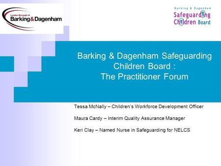 Barking & Dagenham Safeguarding Children Board : The Practitioner Forum Tessa McNally – Childrens Workforce Development Officer Maura Cardy – Interim Quality.