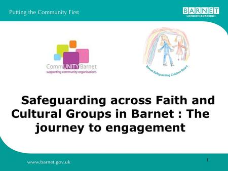 1 Safeguarding across Faith and Cultural Groups in Barnet : The journey to engagement.