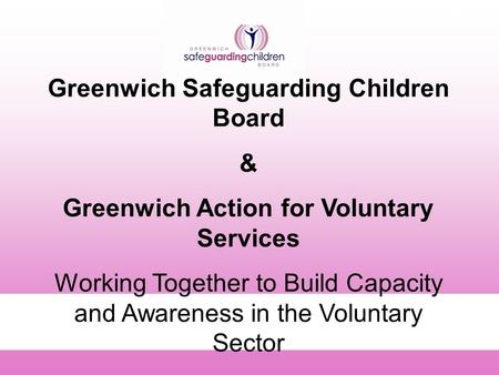 A1 Greenwich Safeguarding Children Board & Greenwich Action for Voluntary Services Working Together to Build Capacity and Awareness in the Voluntary Sector.
