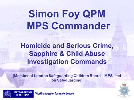 Simon Foy QPM MPS Commander Homicide and Serious Crime, Sapphire & Child Abuse Investigation Commands (Member of London Safeguarding Children Board – MPS.
