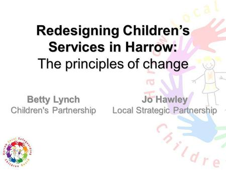 Redesigning Childrens Services in Harrow: The principles of change Betty Lynch Children's Partnership Jo Hawley Local Strategic Partnership.