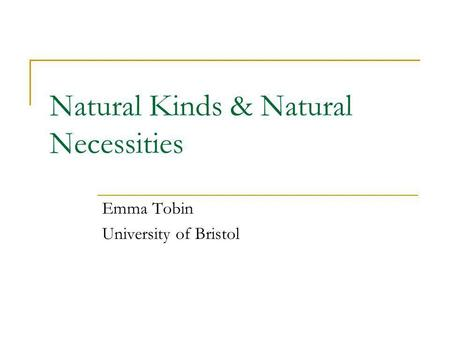 Natural Kinds & Natural Necessities Emma Tobin University of Bristol.