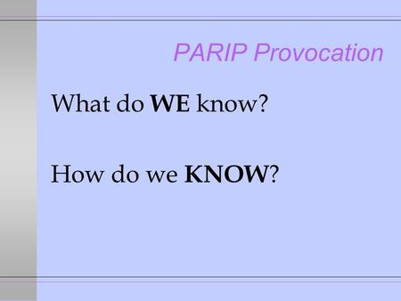 PARIP Provocation What do WE know? How do we KNOW ?