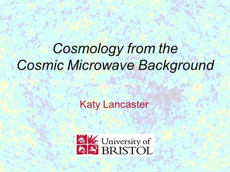 Cosmology from the Cosmic Microwave Background Katy Lancaster.