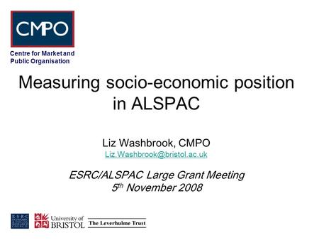 Centre for Market and Public Organisation Measuring socio-economic position in ALSPAC Liz Washbrook, CMPO ESRC/ALSPAC Large.