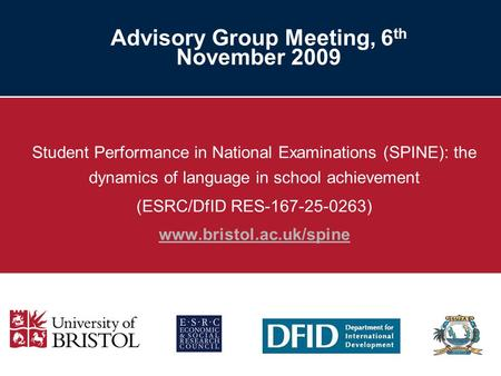 Advisory Group Meeting, 6 th November 2009 Student Performance in National Examinations (SPINE): the dynamics of language in school achievement (ESRC/DfID.