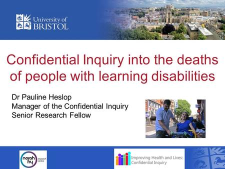 Confidential Inquiry into the deaths of people with learning disabilities Dr Pauline Heslop Manager of the Confidential Inquiry Senior Research Fellow.