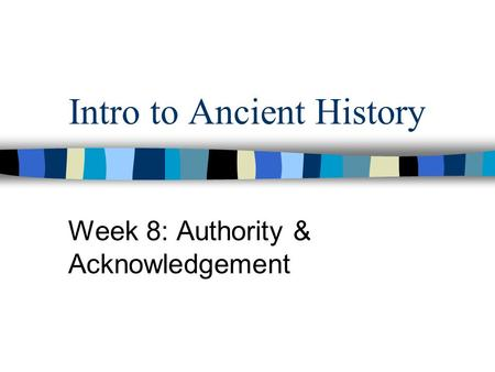 Intro to Ancient History Week 8: Authority & Acknowledgement.