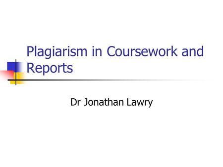Plagiarism in Coursework and Reports Dr Jonathan Lawry.