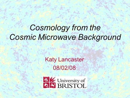 Cosmology from the Cosmic Microwave Background Katy Lancaster 08/02/08.