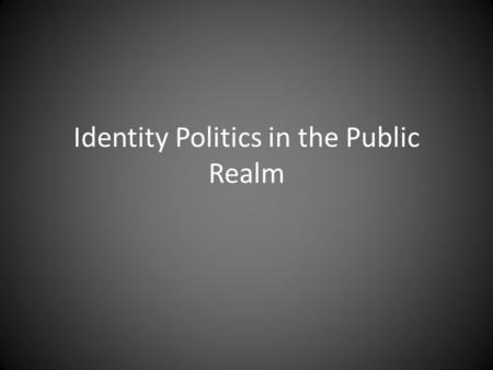 Identity Politics in the Public Realm. Identity Politics Groups are politicized on the basis of gender, ethnicity, language, religion, race, indigeneity.