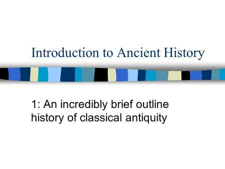 Introduction to Ancient History 1: An incredibly brief outline history of classical antiquity.