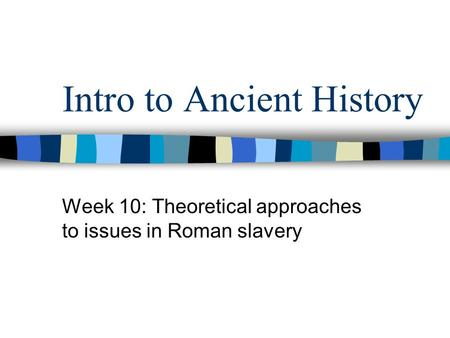 Intro to Ancient History Week 10: Theoretical approaches to issues in Roman slavery.