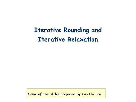 Iterative Rounding and Iterative Relaxation Some of the slides prepared by Lap Chi Lau.