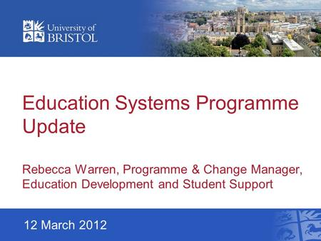 Education Systems Programme Update Rebecca Warren, Programme & Change Manager, Education Development and Student Support 12 March 2012.