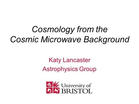 Cosmology from the Cosmic Microwave Background Katy Lancaster Astrophysics Group.