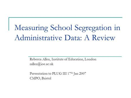 Measuring School Segregation in Administrative Data: A Review Rebecca Allen, Institute of Education, London Presentation to PLUG III 17.