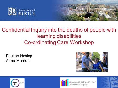 Confidential Inquiry into the deaths of people with learning disabilities Co-ordinating Care Workshop Pauline Heslop Anna Marriott.