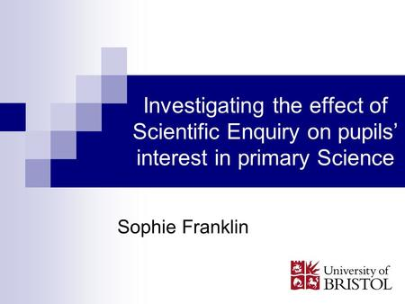 Investigating the effect of Scientific Enquiry on pupils interest in primary Science Sophie Franklin.