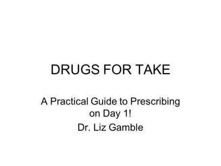 DRUGS FOR TAKE A Practical Guide to Prescribing on Day 1! Dr. Liz Gamble.