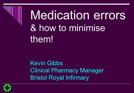 Medication errors & how to minimise them! Kevin Gibbs Clinical Pharmacy Manager Bristol Royal Infirmary.