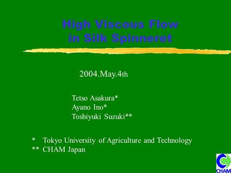 High Viscous Flow in Silk Spinneret 2004.May.4 th Tetso Asakura* Ayano Ino* Toshiyuki Suzuki** * Tokyo University of Agriculture and Technology ** CHAM.