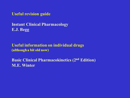 Useful revision guide Instant Clinical Pharmacology E.J. Begg Useful information on individual drugs (although a bit old now) Basic Clinical Pharmacokinetics.