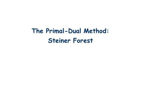 The Primal-Dual Method: Steiner Forest TexPoint fonts used in EMF. Read the TexPoint manual before you delete this box.: AA A A AA A A A AA A A.