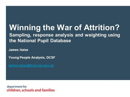 Winning the War of Attrition? Sampling, response analysis and weighting using the National Pupil Database James Halse Young People Analysis, DCSF