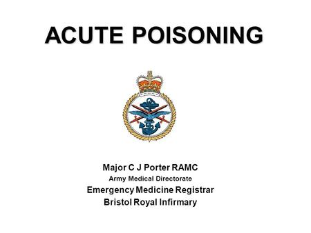 ACUTE POISONING Major C J Porter RAMC Army Medical Directorate Emergency Medicine Registrar Bristol Royal Infirmary.