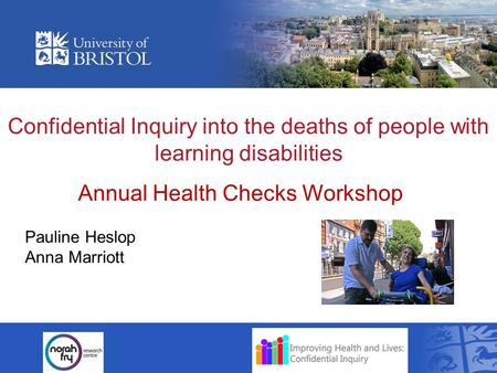 Confidential Inquiry into the deaths of people with learning disabilities Pauline Heslop Anna Marriott Annual Health Checks Workshop.