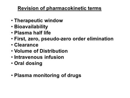 Revision of pharmacokinetic terms Therapeutic window Bioavailability Plasma half life First, zero, pseudo-zero order elimination Clearance Volume of Distribution.