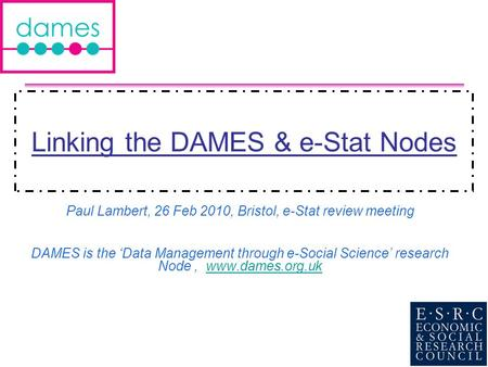 Linking the DAMES & e-Stat Nodes Paul Lambert, 26 Feb 2010, Bristol, e-Stat review meeting DAMES is the Data Management through e-Social Science research.