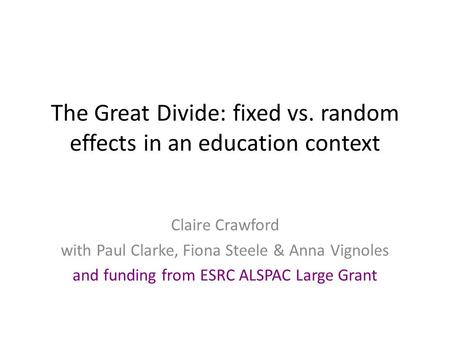 The Great Divide: fixed vs. random effects in an education context Claire Crawford with Paul Clarke, Fiona Steele & Anna Vignoles and funding from ESRC.