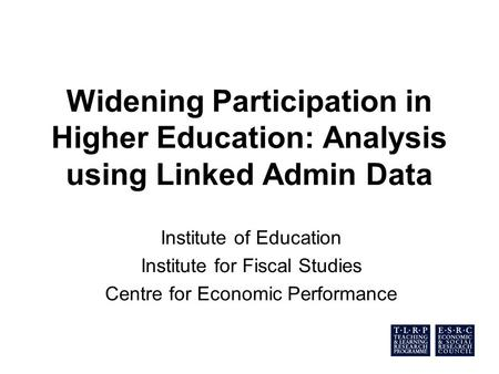Widening Participation in Higher Education: Analysis using Linked Admin Data Institute of Education Institute for Fiscal Studies Centre for Economic Performance.