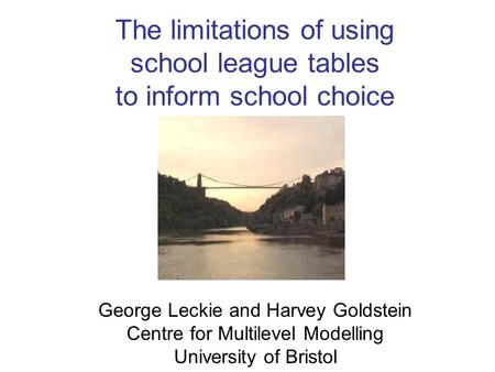 The limitations of using school league tables to inform school choice George Leckie and Harvey Goldstein Centre for Multilevel Modelling University of.