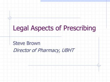 Legal Aspects of Prescribing Steve Brown Director of Pharmacy, UBHT.