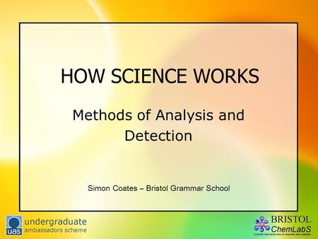 HOW SCIENCE WORKS Methods of Analysis and Detection Simon Coates – Bristol Grammar School.