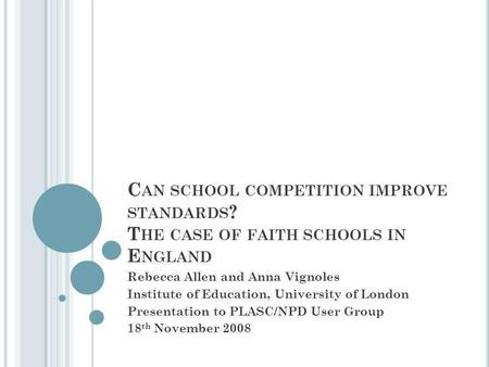 C AN SCHOOL COMPETITION IMPROVE STANDARDS ? T HE CASE OF FAITH SCHOOLS IN E NGLAND Rebecca Allen and Anna Vignoles Institute of Education, University of.