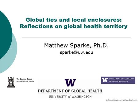 Global ties and local enclosures: Reflections on global health territory Matthew Sparke, Ph.D. © Steve Gloyd and Matthew Sparke, 2012.