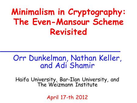 Minimalism in Cryptography: The Even-Mansour Scheme Revisited Orr Dunkelman, Nathan Keller, and Adi Shamir Haifa University, Bar-Ilan University, and The.