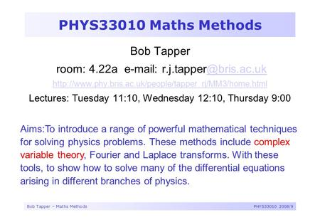 Bob Tapper – Maths MethodsPHYS33010 2008/9 PHYS33010 Maths Methods Bob Tapper room: 4.22a