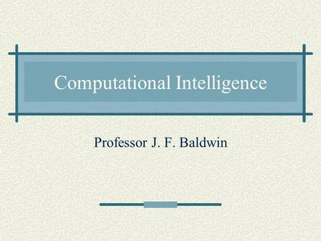 Computational Intelligence Professor J. F. Baldwin.
