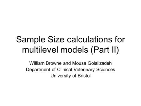 Sample Size calculations for multilevel models (Part II) William Browne and Mousa Golalizadeh Department of Clinical Veterinary Sciences University of.